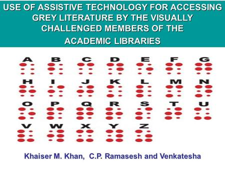 USE OF ASSISTIVE TECHNOLOGY FOR ACCESSING GREY LITERATURE BY THE VISUALLY CHALLENGED MEMBERS OF THE ACADEMIC LIBRARIES Khaiser M. Khan, C.P. Ramasesh and.