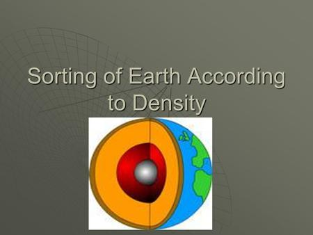 Sorting of Earth According to Density. How Do The Densities of Earth's Layers Compare?  Knowing that some things float on water while others sink gives.