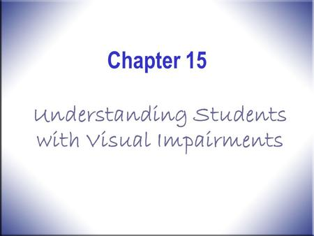 Chapter 15 Understanding Students with Visual Impairments.