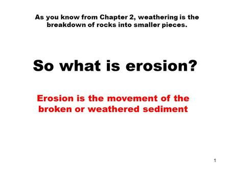As you know from Chapter 2, weathering is the breakdown of rocks into smaller pieces. So what is erosion? Erosion is the movement of the broken or weathered.