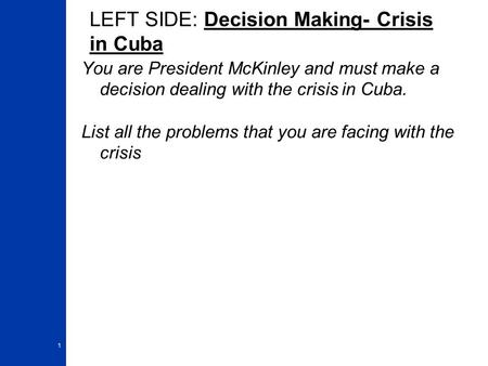 LEFT SIDE: Decision Making- Crisis in Cuba You are President McKinley and must make a decision dealing with the crisis in Cuba. List all the problems that.