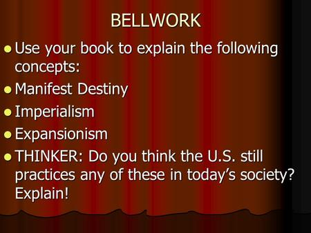 BELLWORK Use your book to explain the following concepts: Use your book to explain the following concepts: Manifest Destiny Manifest Destiny Imperialism.