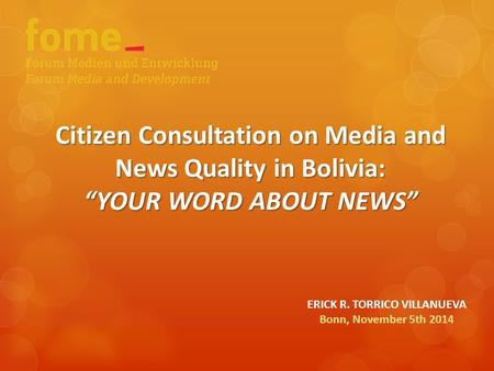 "Citizen Consultation on Media and News Quality in Bolivia: ""YOUR WORD ABOUT NEWS"" ERICK R. TORRICO VILLANUEVA Bonn, November 5th 2014."