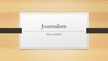 Journalism What is NEWS?!. How would you define news?