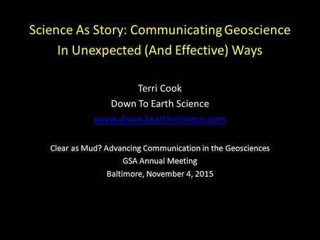 Science As Story: Communicating Geoscience In Unexpected (And Effective) Ways Terri Cook Down To Earth Science www.down2earthscience.com Clear as Mud?