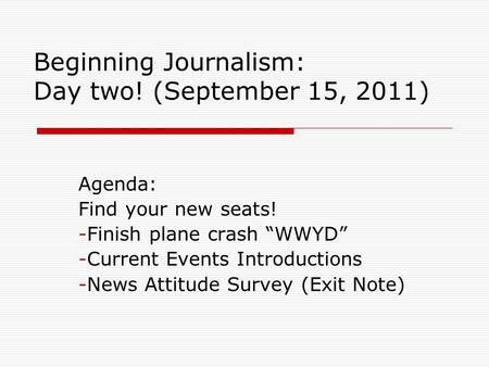 "Beginning Journalism: Day two! (September 15, 2011) Agenda: Find your new seats! -Finish <strong>plane</strong> crash ""WWYD"" -Current Events Introductions -News Attitude."