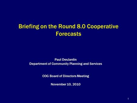 1 Briefing on the Round 8.0 Cooperative Forecasts Paul DesJardin Department of Community Planning and Services COG Board of Directors Meeting November.
