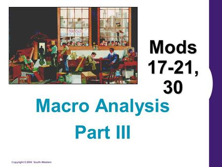 Copyright © 2004 South-Western Mods 17-21, 30 Macro Analysis Part III.