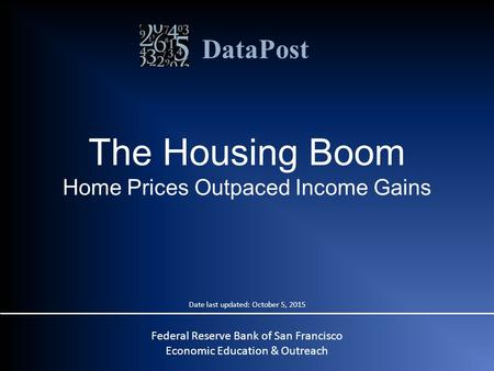 DataPost Federal Reserve Bank of San Francisco Economic Education & Outreach The Housing Boom Home Prices Outpaced Income Gains Date last updated: October.