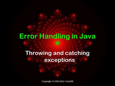 Copyright © 1999-2012 Curt Hill Error Handling in Java Throwing and catching exceptions.