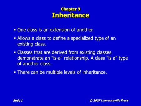 © 2007 Lawrenceville Press Slide 1 Chapter 9 Inheritance  One class is an extension of another.  Allows a class to define a specialized type of an existing.