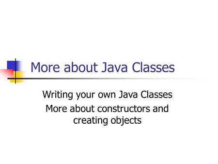 More about Java Classes Writing your own Java Classes More about constructors and creating objects.