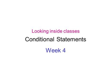 Looking inside classes Conditional Statements Week 4.