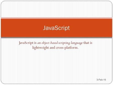 JavaScript is an object-based scripting language that is lightweight and cross-platform. 3-Feb-16 JavaScript.