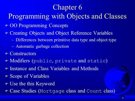 1 Chapter 6 Programming with Objects and Classes F OO Programming Concepts F Creating Objects and Object Reference Variables –Differences between primitive.