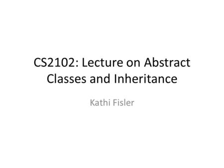 CS2102: Lecture on Abstract Classes and Inheritance Kathi Fisler.