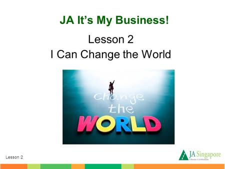 Lesson 2 JA It's My Business! Lesson 2 I Can Change the World.