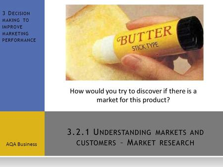 3.2.1 U NDERSTANDING MARKETS AND CUSTOMERS – M ARKET RESEARCH AQA Business 3 D ECISION MAKING TO IMPROVE MARKETING PERFORMANCE How would you try to discover.