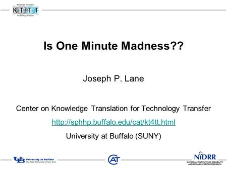 Is One Minute Madness?? Joseph P. Lane Center on Knowledge Translation for Technology Transfer  University at Buffalo.