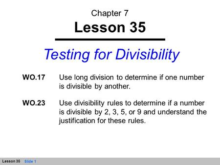Slide 1 Lesson 35 Testing for Divisibility WO.17Use long division to determine if one number is divisible by another. WO.23Use divisibility rules to determine.