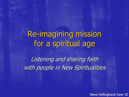 Steve Hollinghurst June 10 Re-imagining mission for a spiritual age Listening and sharing faith with people in New Spiritualities.