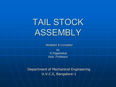 TAIL STOCK ASSEMBLY Modeled & Compiled by R.Rajashekar Asst. Professor Department of Mechanical Engineering U.V.C.E, Bangalore-1.