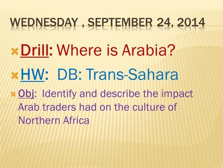  Drill: Where is Arabia?  HW: DB: Trans-Sahara  Obj: Identify and describe the impact Arab traders had on the culture of Northern Africa.