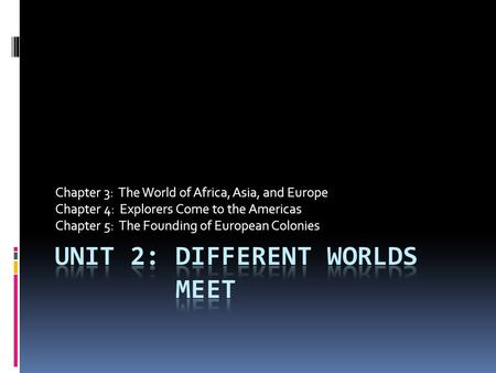 Chapter 3: The World of Africa, Asia, and Europe Chapter 4: Explorers Come to the Americas Chapter 5: The Founding of European Colonies.