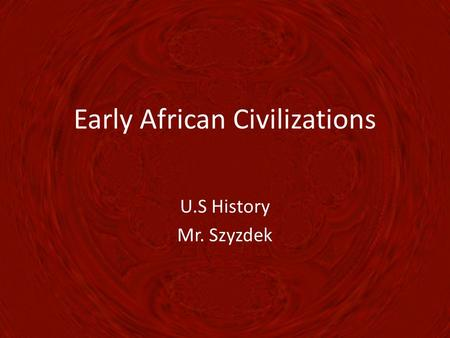 Early African Civilizations U.S History Mr. Szyzdek.