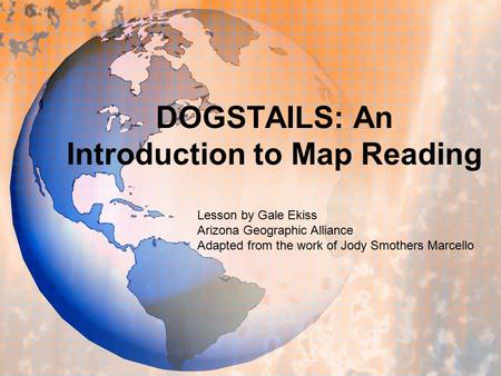 DOGSTAILS: An Introduction to Map Reading Lesson by Gale Ekiss Arizona Geographic Alliance Adapted from the work of Jody Smothers Marcello.