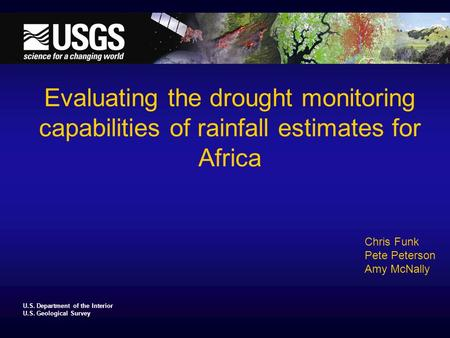 U.S. Department of the Interior U.S. Geological Survey Evaluating the drought monitoring capabilities of rainfall estimates for Africa Chris Funk Pete.