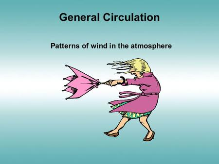 General Circulation Patterns of wind in the atmosphere.