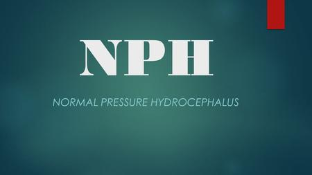 NPH NORMAL PRESSURE HYDROCEPHALUS.  Adams & Hakim syndrome: symptomatic occult hydrocephalus with 'normal' CSF pressure  1965  Communicating hydrocephalus.