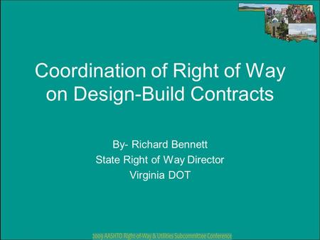 Coordination of Right of Way on Design-Build Contracts By- Richard Bennett State Right of Way Director Virginia DOT.