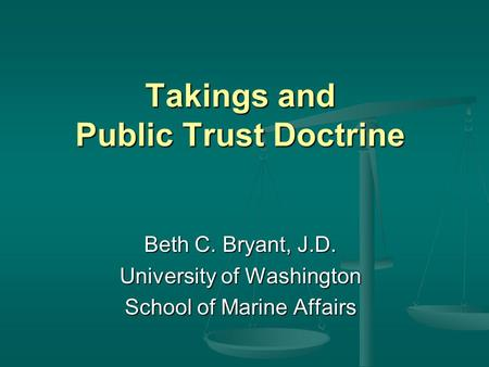 Takings and Public Trust Doctrine Beth C. Bryant, J.D. University of Washington School of Marine Affairs.