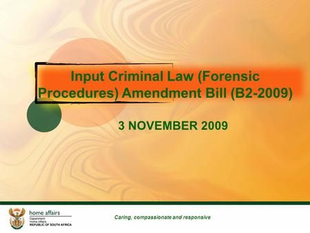 Input Criminal Law (Forensic Procedures) Amendment Bill (B2-2009) 3 NOVEMBER 2009 Caring, compassionate and responsive.