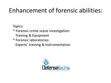 Enhancement of forensic abilities: Topics: * Forensic crime scene investigation: Training & Equipment * Forensic laboratories: Experts ' training & Instrumentation.