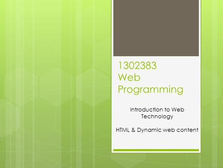 1302383 Web Programming Introduction to Web Technology HTML & Dynamic web content.
