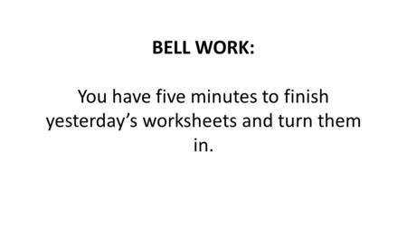 BELL WORK: You have five minutes to finish yesterday's worksheets and turn them in.