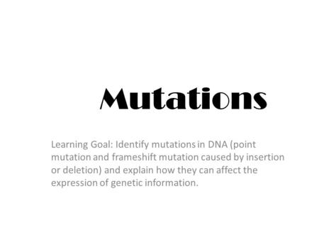 Mutations Learning Goal: Identify mutations in DNA (point mutation and frameshift mutation caused by insertion or deletion) and explain how they can affect.