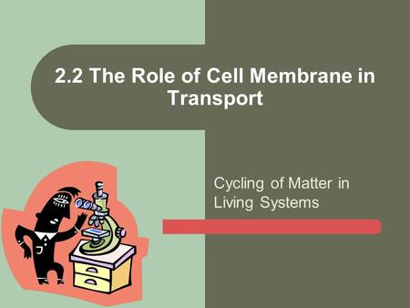 Cycling of Matter in Living Systems 2.2 The Role of Cell Membrane in Transport.