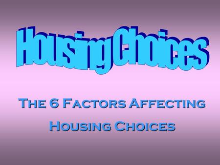 The 6 Factors Affecting Housing Choices.  List the 6 factors affecting housing choices  Discuss why these factors are important  Evaluate how they.