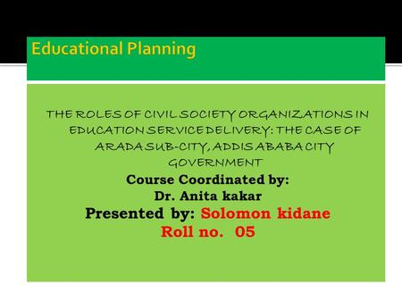 THE ROLES OF CIVIL SOCIETY ORGANIZATIONS IN EDUCATION SERVICE DELIVERY: THE CASE OF ARADA SUB-CITY, ADDIS ABABA CITY GOVERNMENT Course Coordinated by: