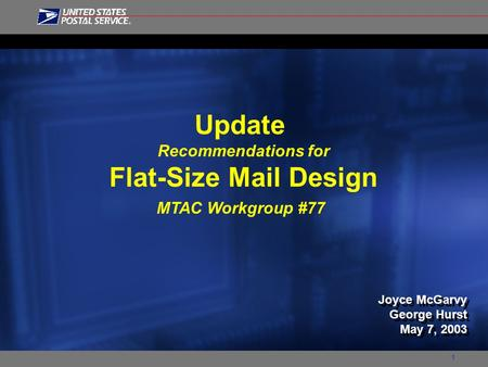 1 Update Recommendations for Flat-Size Mail Design MTAC Workgroup #77 Joyce McGarvy George Hurst May 7, 2003 Joyce McGarvy George Hurst May 7, 2003.
