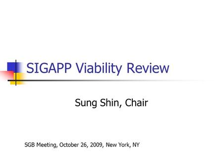 SIGAPP Viability Review Sung Shin, Chair SGB Meeting, October 26, 2009, New York, NY.