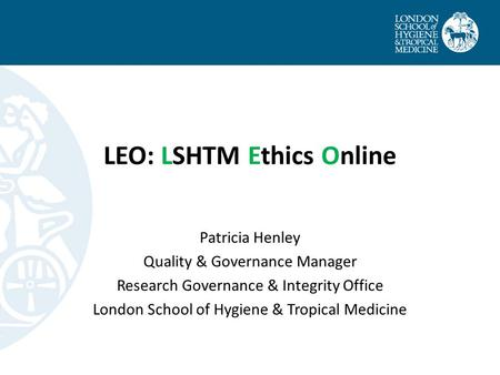 LEO: LSHTM Ethics Online Patricia Henley Quality & Governance Manager Research Governance & Integrity Office London School of Hygiene & Tropical Medicine.