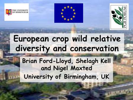 European crop wild relative diversity and conservation Brian Ford-Lloyd, Shelagh Kell and Nigel Maxted University of Birmingham, UK.