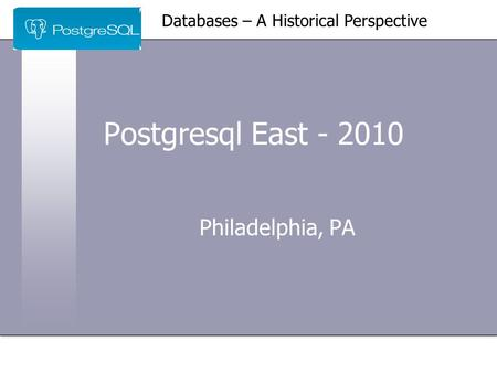 Postgresql East - 2010 Philadelphia, PA Databases – A Historical Perspective.