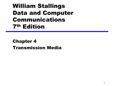 1 William Stallings Data and Computer Communications 7 th Edition Chapter 4 Transmission Media.