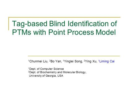 Tag-based Blind Identification of PTMs with Point Process Model 1 Chunmei Liu, 2 Bo Yan, 1 Yinglei Song, 2 Ying Xu, 1 Liming Cai 1 Dept. of Computer Science.